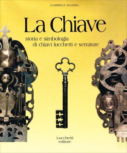 9788885839939: La Chiave. Storia e simbologia di chiavi, lucchetti e serrature