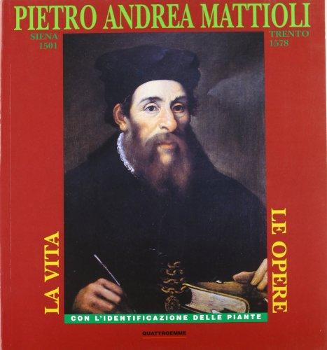 Pietro Andrea Mattioli, Siena 1501- Trento 1578. La vita e le opere, con l'identificazione ...