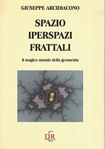 Spazi, iperspazi, frattali. Il magico mondo della: Arcidiacono,Giuseppe.