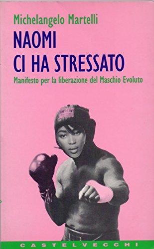 Naomi ci ha stressato. Manifesto per la liberazione del maschio evoluto.: Martelli, Michelangelo