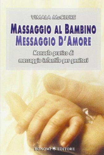 Massaggio al bambino, messaggio d'amore. Manuale pratico: Vimala McClure