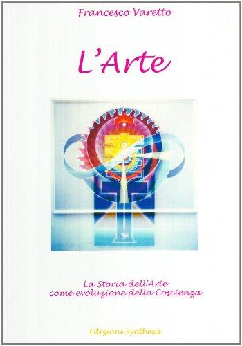 L'arte. La Storia dell'Arte come evoluzione della Coscienza.: Varetto,Francesco.