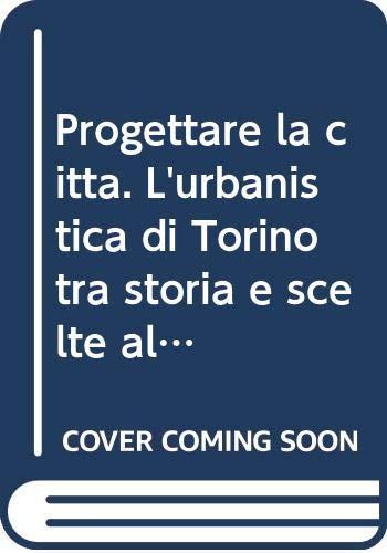 9788886685498: Progettare la città. L'urbanistica di Torino tra storia e scelte alternative