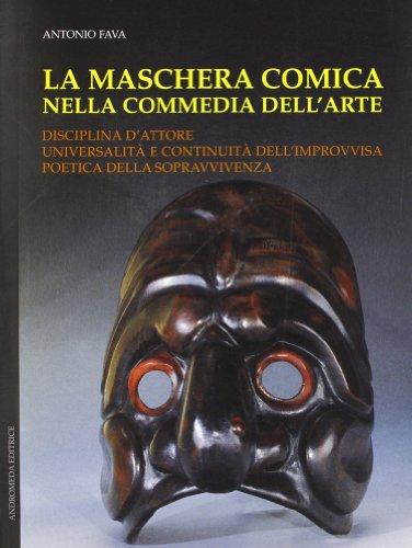 La maschera comica nella commedia dell'arte: Disciplina d'attore, universalità e continuità dell'improvvisa poetica della sopravvivenza (Italian Edition) (888672859X) by Antonio Fava
