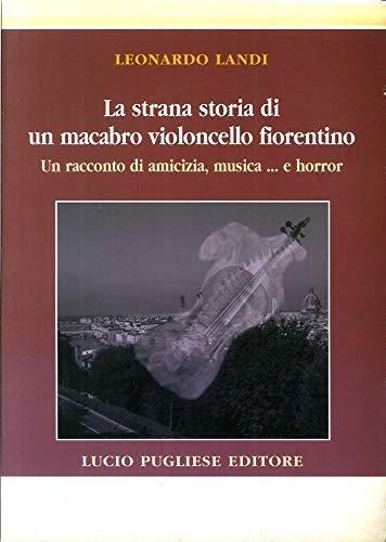 La Strana Storia di un Macacabro Violoncello Fiorentino. Un Racconto di Amicizia, Musica. E Horror.