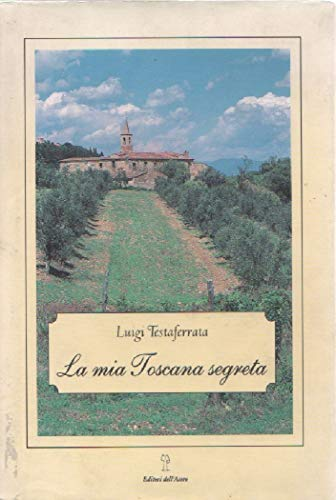 La mia Toscana segreta.: Testaferrata,Luigi.