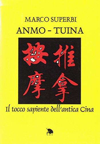 Anmo-Tuina. Il tocco sapiente dell'antica Cina.: Superbi,Marco.