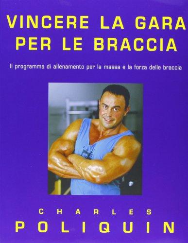 9788887197655: Vincere la gara per le braccia. Il programma di allenamento per la massa e la forza delle braccia