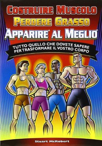 Costruire muscolo, perdere grasso, apparire al meglio. Tutto quello che dovete sapere per trasformare il vostro corpo (8887197954) by [???]