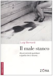 Il male stanco. Alcuni omicidi quotidiani e quello che ci dicono (8887578664) by Luigi Bernardi