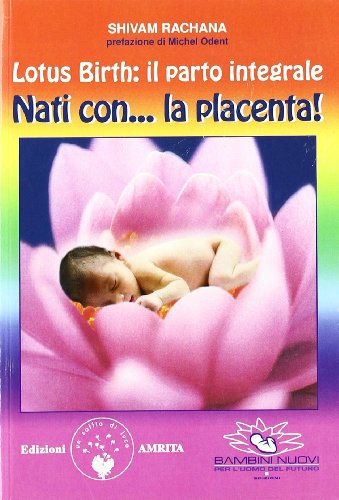 9788887622881: Lotus birth: il parto integrale. Nati con. la placenta! (Ben-essere)