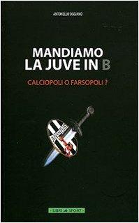 9788887676457: Mandiamo la Juve in B. Calciopoli o farsopoli?
