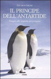 9788888774923: Il principe dell'Antartide. Viaggio alla scoperta dei pinguini