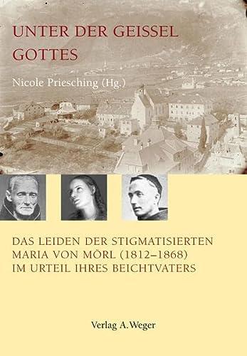 9788888910390: Unter der Geissel Gottes. Das Leiden der Stifmatisienten. Maria von Morl (1821-1868) im Urteil ihres Beichtuarters