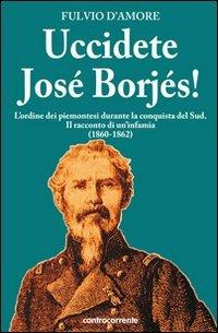 Uccidete José Borjés! L'ordine dei piemontesi durante la conquista del Sud. Il racconto di un'infamia (1860-1862) (8889015837) by Fulvio D'Amore