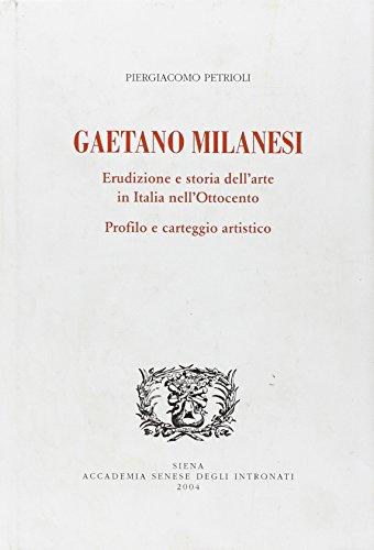 Gaetano Milanesi: Erudizione e storia dell'Arte in Italia nell'Ottocento. Profilo e ...