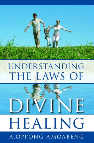 Understanding the Laws of Divine Healing: Amoabeng, A. Oppong