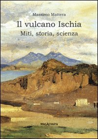 9788889144930: Il vulcano Ischia. Miti, storia, scienza