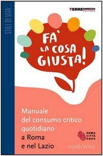 9788889385548: Fa' la cosa giusta! Manuale del consumo critico quotidiano a Roma e nel Lazio 2006-2007 (Guide. Stili di vita)