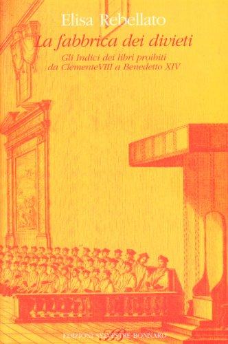 La fabbrica dei divieti. Gli indici dei libri proibiti da Clemente VIII a Benedetto XIV.: Rebellato...