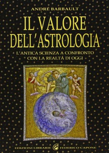 Il valore dell'astrologia. L'antica scienza a confronto con la realtà di oggi.: ...