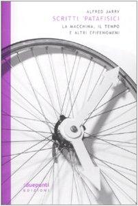 Scritti 'patafisici. La macchina, il tempo e altri epifenomeni (888998709X) by Alfred Jarry