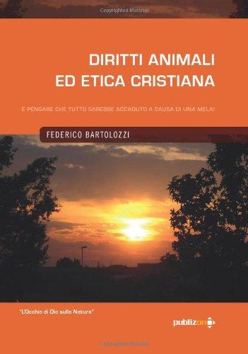 Diritti Animali ed Etica Cristiana. E pensare che tutto sarebbe accaduto a causa di una mela! (Italian Edition) (Volume 1) (8890330368) by Federico Bartolozzi