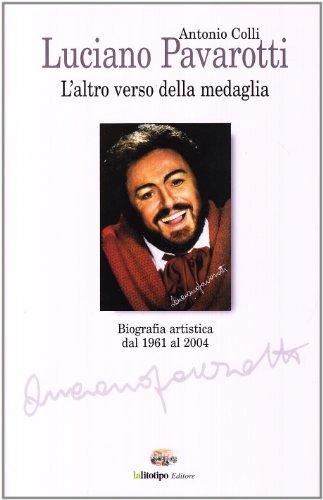 Luciano Pavarotti. L'altro verso della medaglia. Vita e carriera.: Colli,Antonio.