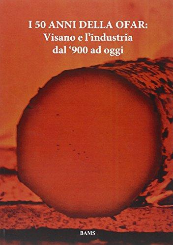 I 50 Anni della Ofar. Visano e L'Industria dal '900 ad Oggi.: aa.vv.