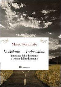 Decisione-indecisione. Dramma della decisione e utopia dell'indecisione: Marco Fortunato