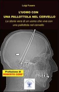 9788890897900: L'uomo con una pallottola nel cervello. La storia vera di un uomo che vive con una pallottola nel cervello