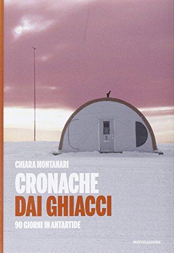 Cronache dai ghiacci. 90 giorni in Antartide: Montanari, Chiara