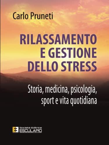 Rilassamento e gestione dello Stress. Storia, medicina,: Carlo Pruneti