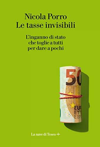 9788893950329: Le tasse invisibili. L'inganno di stato che toglie a tutti per dare a pochi