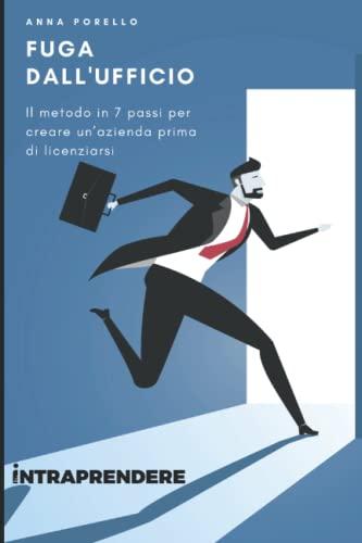 9788894492705: Fuga dall'ufficio: Il metodo in 7 passi per creare un'azienda prima di licenziarsi