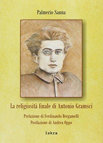 La religiosità finale di Antonio Gramsci.: Gramsci, Antonio;Oppo, Andrea;Bergamelli,