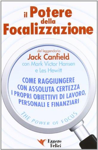 Il potere della focalizzazione. Come raggiungere con: Canfield, Jack; Hansen,