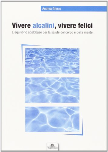 9788895533209: Vivere alcalini, vivere felici. L'equilibrio acidobase per la salute del corpo e della mente