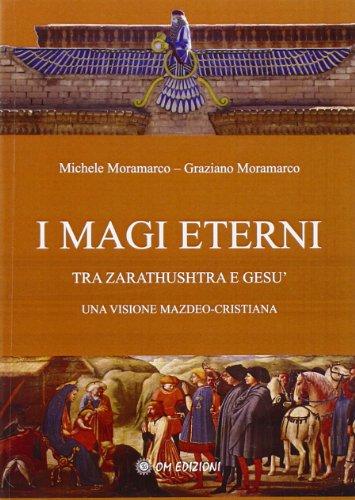 I magi eterni. Tra Zarathushtra e Gesù.: Graziano Moramarco, Michele