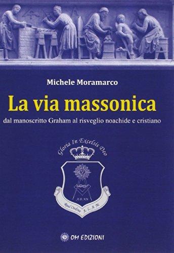 La via massonica. Dal manoscritto Graham al: Michele Moramarco