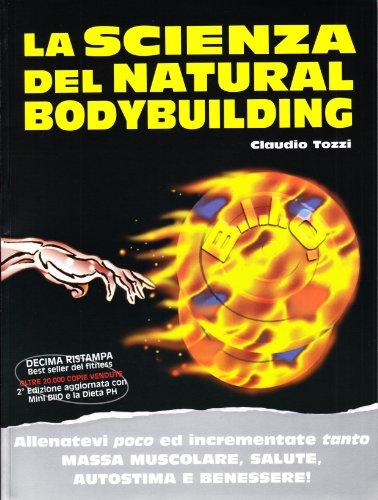 9788895782324: La scienza del natural bodybuilding. Allenatevi poco ed incrementate tanto massa muscolare, salute, autostima e benessere