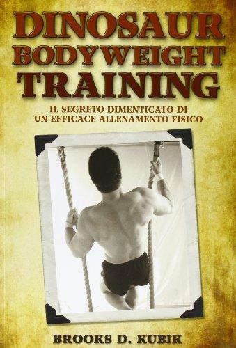Dinosaur bodyweight training. Il segreto dimenticato di: Brooks D. Kubik