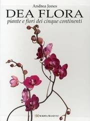 Dea Flora: Piante E Fiori Dei Cinque Continenti: Fulco Pratesi Andrea Jones