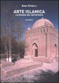Arte islamica. La misura del metafisico: 2: Spinelli, Anna