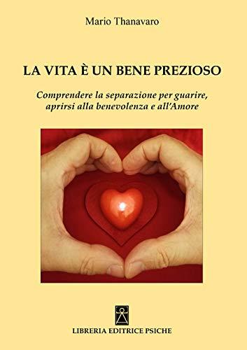 9788896093894: La vita è un bene prezioso. Comprendere la separazione per guarire, aprirsi alla benevolenza e all'amore