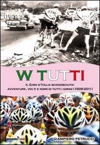 9788896184530: W tutti. Il giro d'Italia sconosciuto: avventure, volti e nomi di tutti i girini (1909-2011). Ediz. illustrata