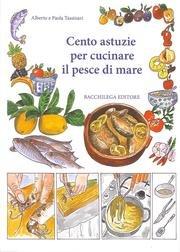 Cento astuzie per cucinare il pesce di: Alberto Tassinari; Paola