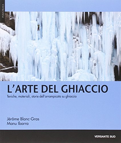 L'arte del ghiaccio. Tecniche, materiali, storie dell'arrampicata: Blanc-Gras, Jérôme; Ibarra,