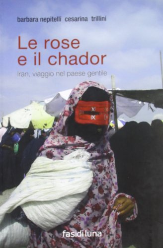 9788896939031: Le rose e il chador. Iran, viaggio nel paese gentile