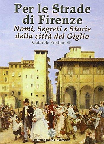 9788897042204: Per le strade di Firenze. Nomi, segreti e storie della città del Giglio